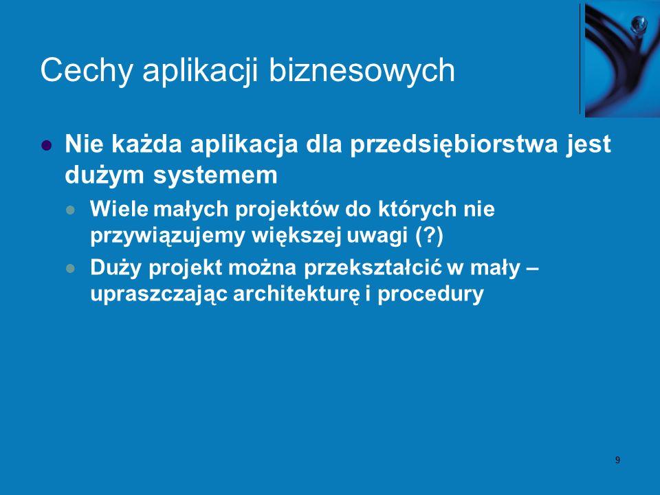 9 Cechy aplikacji biznesowych Nie każda aplikacja dla przedsiębiorstwa jest dużym systemem Wiele małych projektów do których nie przywiązujemy większej uwagi (?) Duży projekt można przekształcić w mały – upraszczając architekturę i procedury