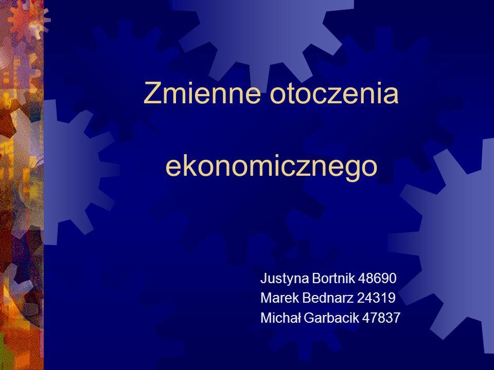 Zmienne otoczenia ekonomicznego Justyna Bortnik 48690 Marek Bednarz 24319 Michał Garbacik 47837