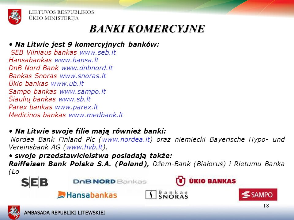 18 Na Litwie jest 9 komercyjnych banków: SEB Vilniaus bankas www.seb.lt Hansabankas www.hansa.lt DnB Nord Bank www.dnbnord.lt Bankas Snoras www.snoras