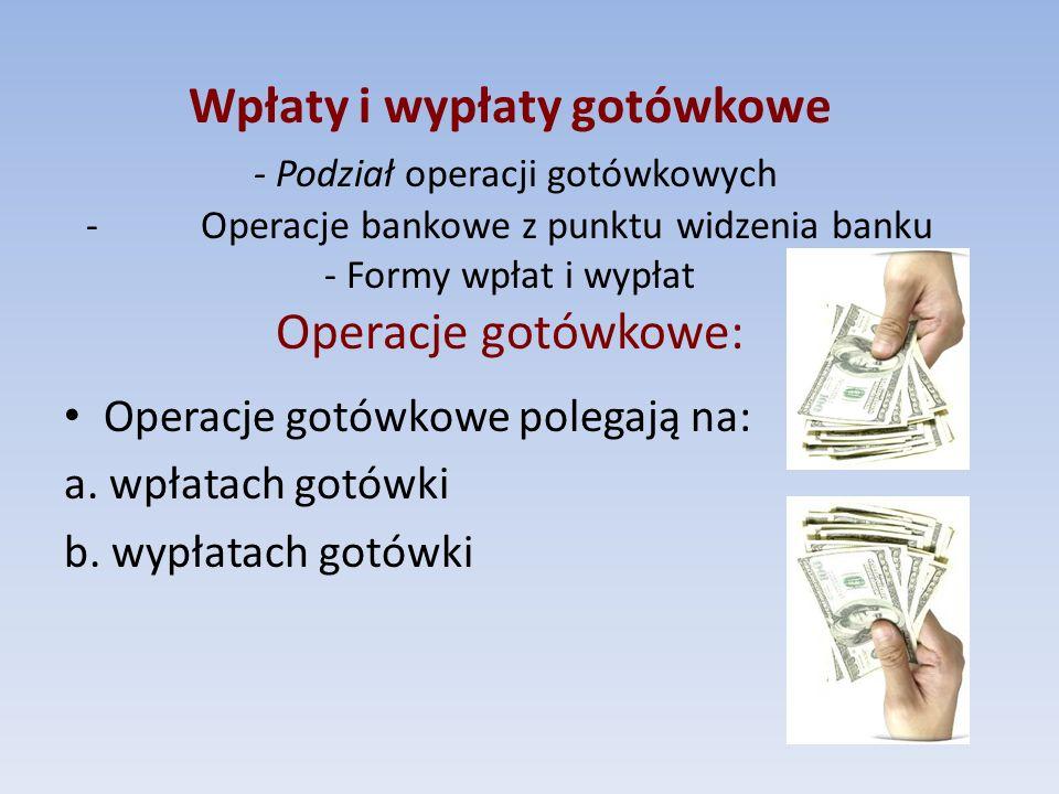 Wpłaty i wypłaty gotówkowe - Podział operacji gotówkowych - Operacje bankowe z punktu widzenia banku - Formy wpłat i wypłat Operacje gotówkowe: Operac