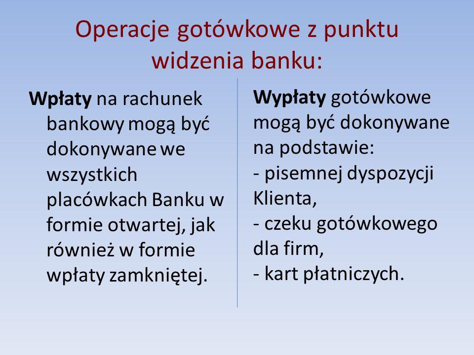 Operacje gotówkowe z punktu widzenia banku: Wpłaty na rachunek bankowy mogą być dokonywane we wszystkich placówkach Banku w formie otwartej, jak równi