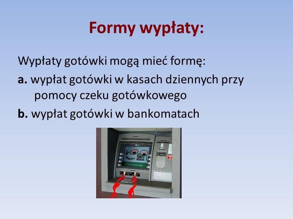 Formy wypłaty: Wypłaty gotówki mogą mieć formę: a. wypłat gotówki w kasach dziennych przy pomocy czeku gotówkowego b. wypłat gotówki w bankomatach