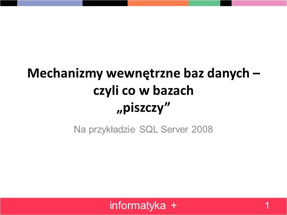 Mechanizmy wewnętrzne baz danych – czyli co w bazach piszczy Na przykładzie SQL Server 2008 1 informatyka +