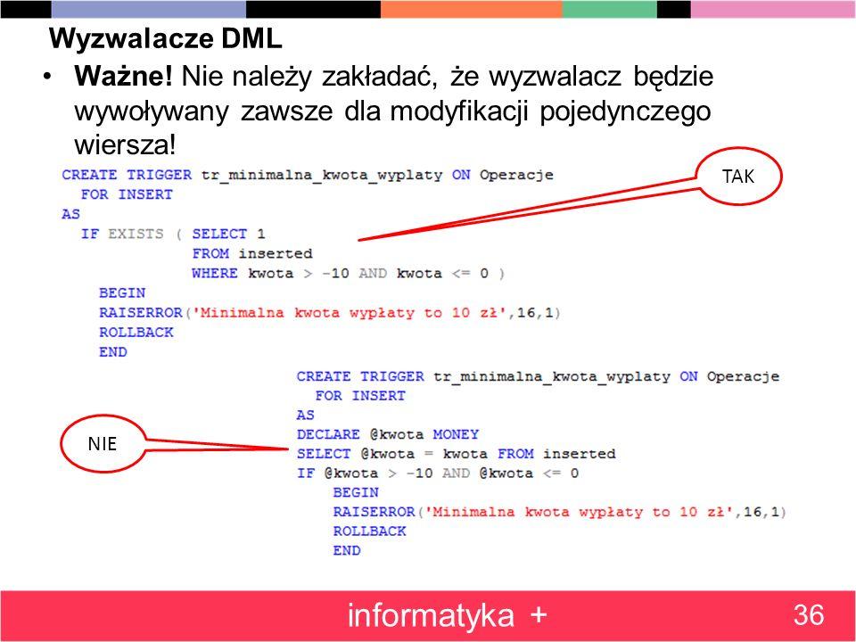Wyzwalacze DML Ważne! Nie należy zakładać, że wyzwalacz będzie wywoływany zawsze dla modyfikacji pojedynczego wiersza! 36 informatyka + TAK NIE