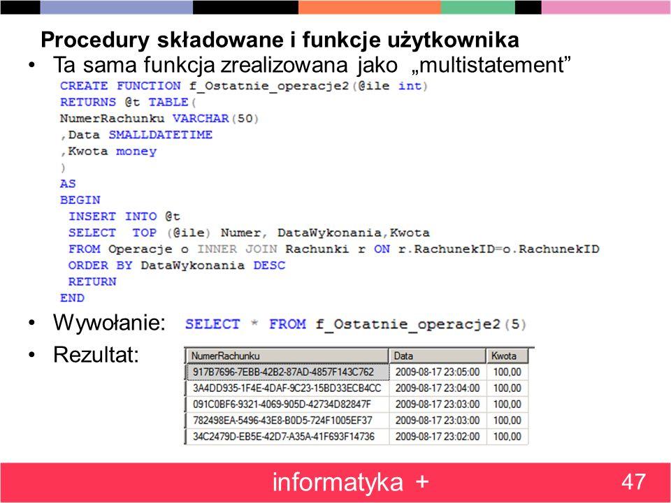 Procedury składowane i funkcje użytkownika Ta sama funkcja zrealizowana jako multistatement Wywołanie: Rezultat: 47 informatyka +