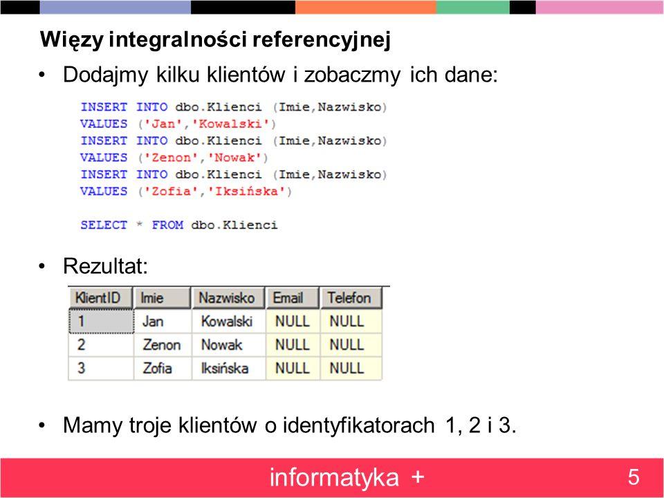Więzy integralności referencyjnej Dodajmy kilku klientów i zobaczmy ich dane: Rezultat: Mamy troje klientów o identyfikatorach 1, 2 i 3. 5 informatyka