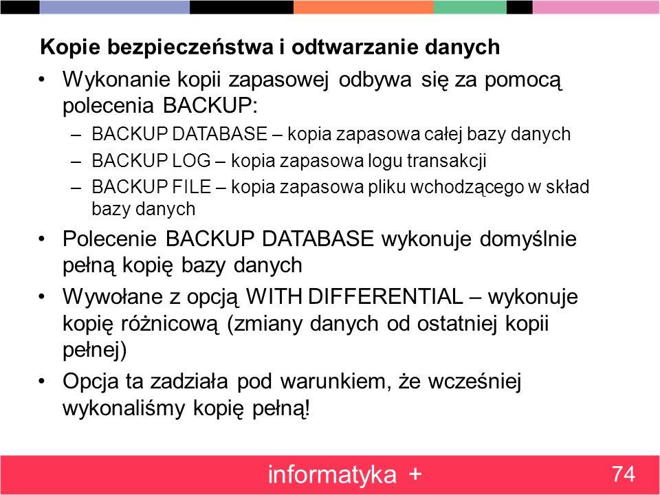 Kopie bezpieczeństwa i odtwarzanie danych Wykonanie kopii zapasowej odbywa się za pomocą polecenia BACKUP: –BACKUP DATABASE – kopia zapasowa całej baz