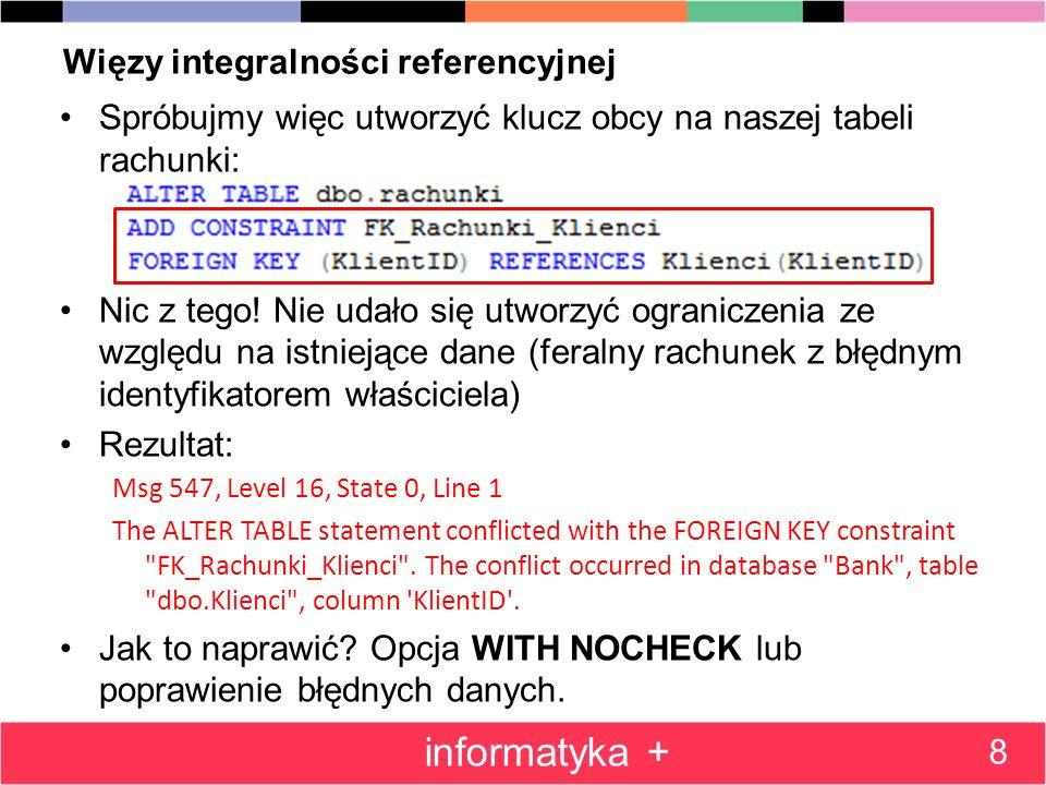 Więzy integralności referencyjnej Spróbujmy więc utworzyć klucz obcy na naszej tabeli rachunki: Nic z tego! Nie udało się utworzyć ograniczenia ze wzg