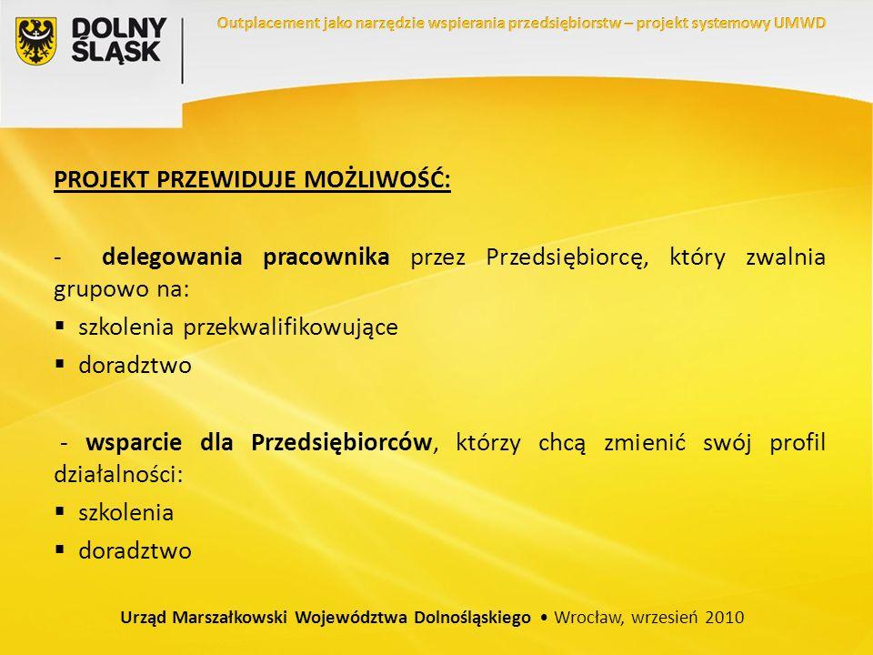 PROJEKT PRZEWIDUJE MOŻLIWOŚĆ: - delegowania pracownika przez Przedsiębiorcę, który zwalnia grupowo na: szkolenia przekwalifikowujące doradztwo - wsparcie dla Przedsiębiorców, którzy chcą zmienić swój profil działalności: szkolenia doradztwo Urząd Marszałkowski Województwa Dolnośląskiego Wrocław, wrzesień 2010