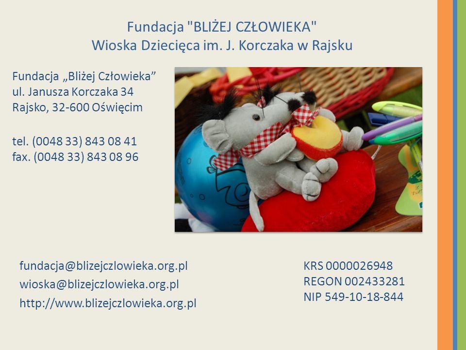 Fundacja Bliżej Człowieka ul. Janusza Korczaka 34 Rajsko, 32-600 Oświęcim tel. (0048 33) 843 08 41 fax. (0048 33) 843 08 96 fundacja@blizejczlowieka.o