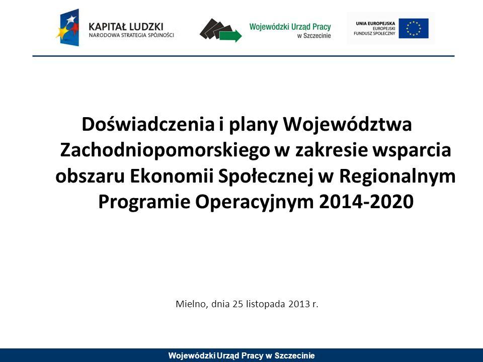 Wojewódzki Urząd Pracy w Szczecinie Doświadczenia i plany Województwa Zachodniopomorskiego w zakresie wsparcia obszaru Ekonomii Społecznej w Regionalnym Programie Operacyjnym 2014-2020 Mielno, dnia 25 listopada 2013 r.