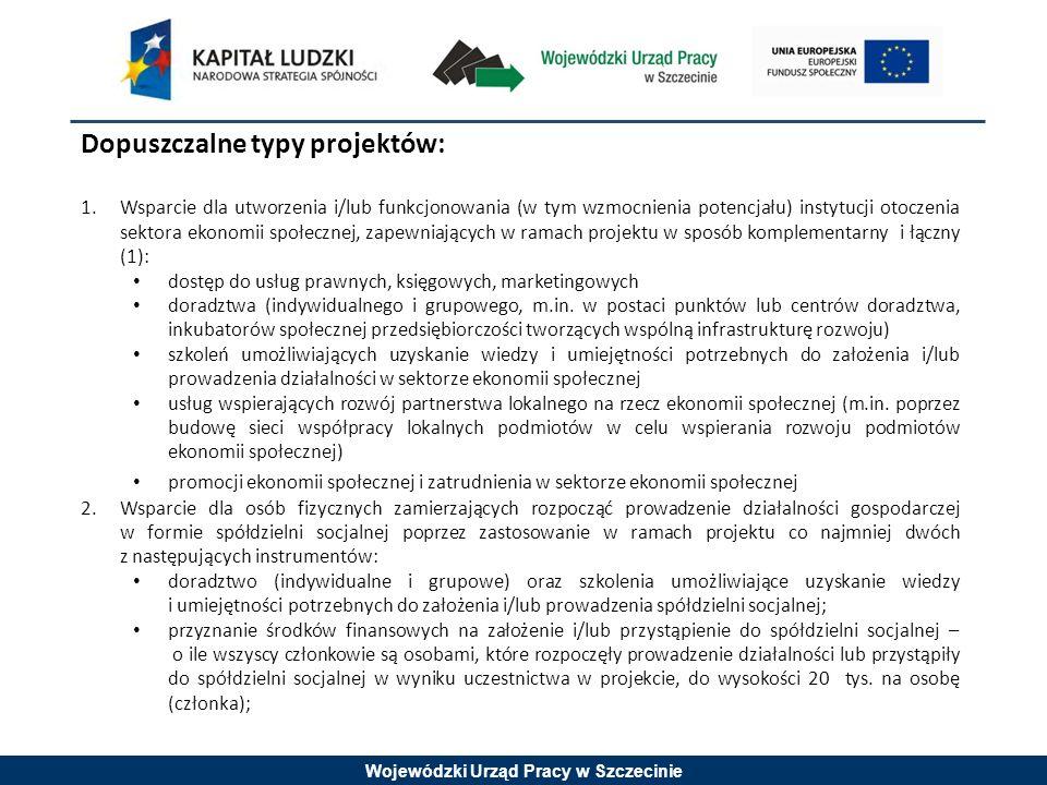 Wojewódzki Urząd Pracy w Szczecinie Dopuszczalne typy projektów: 1.Wsparcie dla utworzenia i/lub funkcjonowania (w tym wzmocnienia potencjału) instytucji otoczenia sektora ekonomii społecznej, zapewniających w ramach projektu w sposób komplementarny i łączny (1): dostęp do usług prawnych, księgowych, marketingowych doradztwa (indywidualnego i grupowego, m.in.