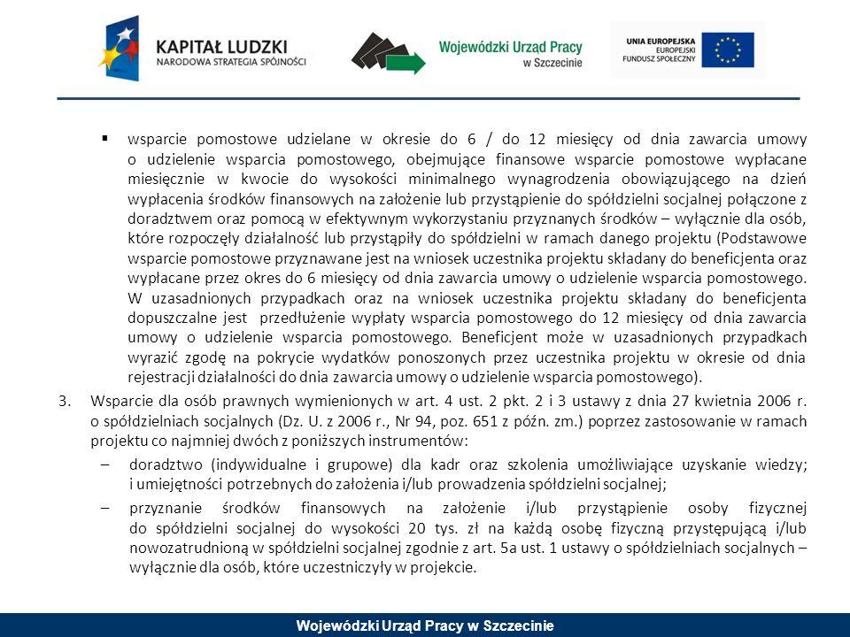 Wojewódzki Urząd Pracy w Szczecinie wsparcie pomostowe udzielane w okresie do 6 / do 12 miesięcy od dnia zawarcia umowy o udzielenie wsparcia pomostowego, obejmujące finansowe wsparcie pomostowe wypłacane miesięcznie w kwocie do wysokości minimalnego wynagrodzenia obowiązującego na dzień wypłacenia środków finansowych na założenie lub przystąpienie do spółdzielni socjalnej połączone z doradztwem oraz pomocą w efektywnym wykorzystaniu przyznanych środków – wyłącznie dla osób, które rozpoczęły działalność lub przystąpiły do spółdzielni w ramach danego projektu (Podstawowe wsparcie pomostowe przyznawane jest na wniosek uczestnika projektu składany do beneficjenta oraz wypłacane przez okres do 6 miesięcy od dnia zawarcia umowy o udzielenie wsparcia pomostowego.