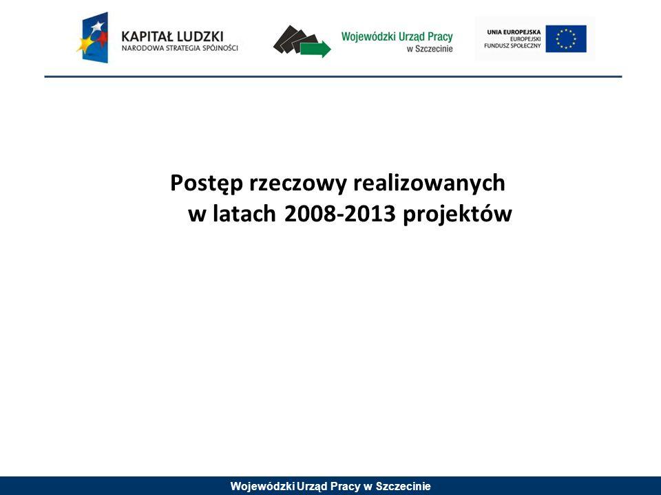 Wojewódzki Urząd Pracy w Szczecinie Postęp rzeczowy realizowanych w latach 2008-2013 projektów
