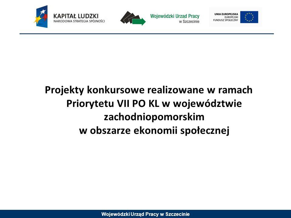 Wojewódzki Urząd Pracy w Szczecinie Projekty konkursowe realizowane w ramach Priorytetu VII PO KL w województwie zachodniopomorskim w obszarze ekonomii społecznej