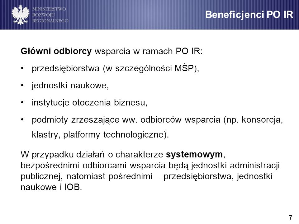 Beneficjenci PO IR Główni odbiorcy wsparcia w ramach PO IR: przedsiębiorstwa (w szczególności MŚP), jednostki naukowe, instytucje otoczenia biznesu, podmioty zrzeszające ww.