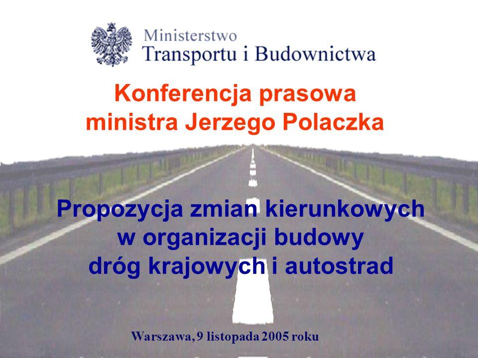 Propozycja zmian kierunkowych w organizacji budowy dróg krajowych i autostrad Konferencja prasowa ministra Jerzego Polaczka Warszawa, 9 listopada 2005 roku