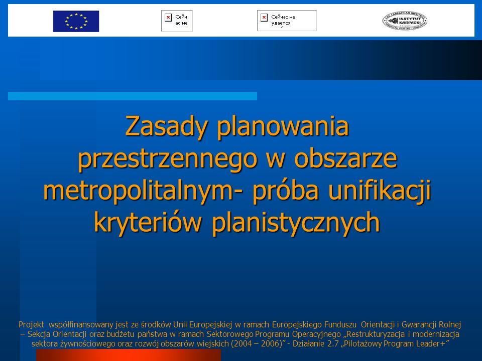 Zasady planowania przestrzennego w obszarze metropolitalnym- próba unifikacji kryteriów planistycznych Projekt współfinansowany jest ze środków Unii E