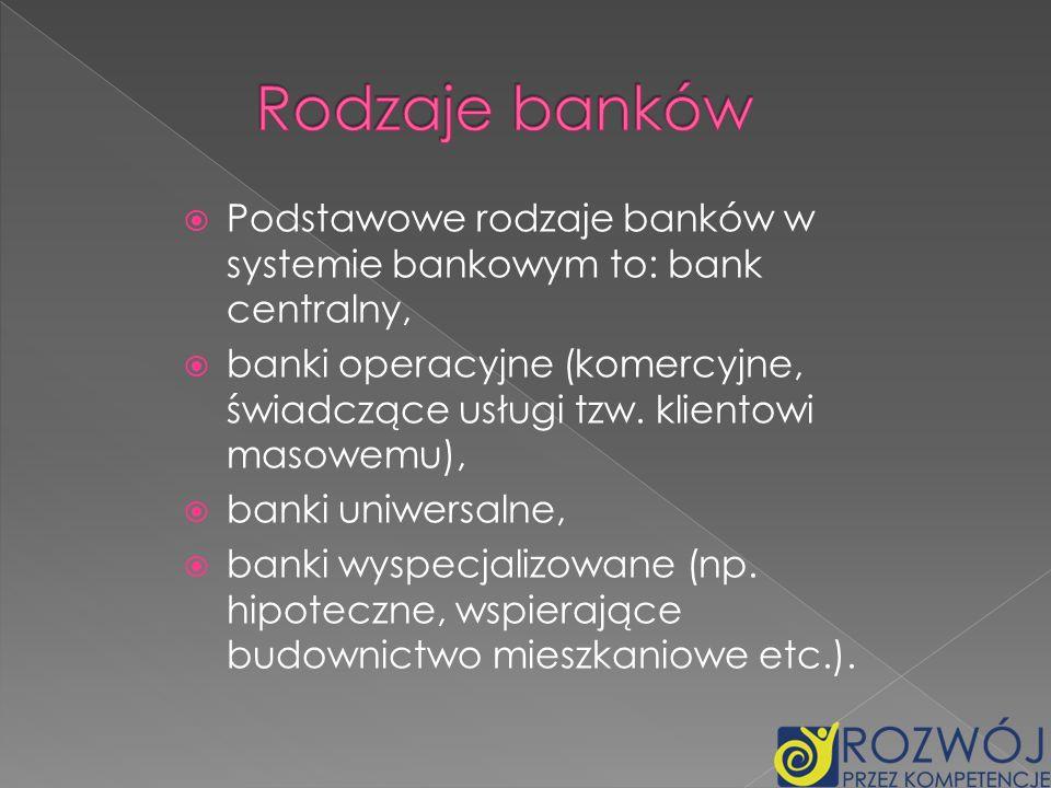 Podstawowe rodzaje banków w systemie bankowym to: bank centralny, banki operacyjne (komercyjne, świadczące usługi tzw. klientowi masowemu), banki uniw
