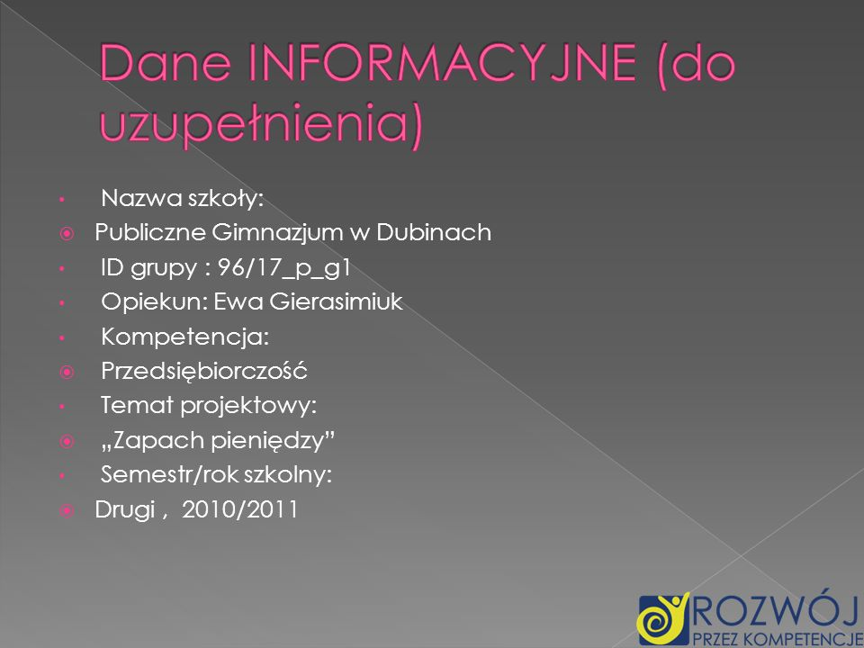 Nazwa szkoły: Publiczne Gimnazjum w Dubinach ID grupy : 96/17_p_g1 Opiekun: Ewa Gierasimiuk Kompetencja: Przedsiębiorczość Temat projektowy: Zapach pi
