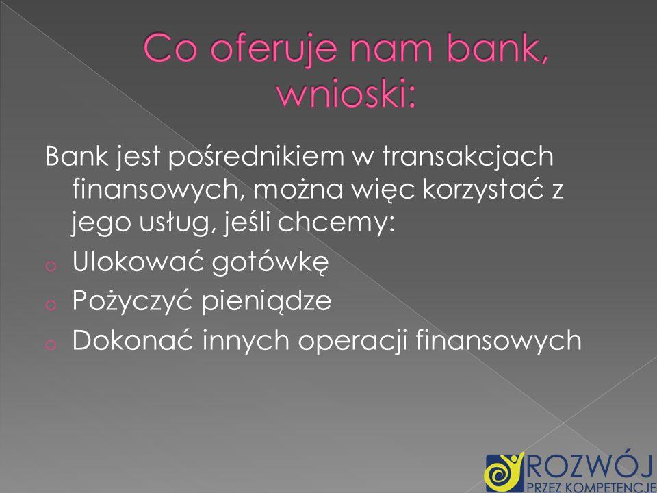 Bank jest pośrednikiem w transakcjach finansowych, można więc korzystać z jego usług, jeśli chcemy: o Ulokować gotówkę o Pożyczyć pieniądze o Dokonać
