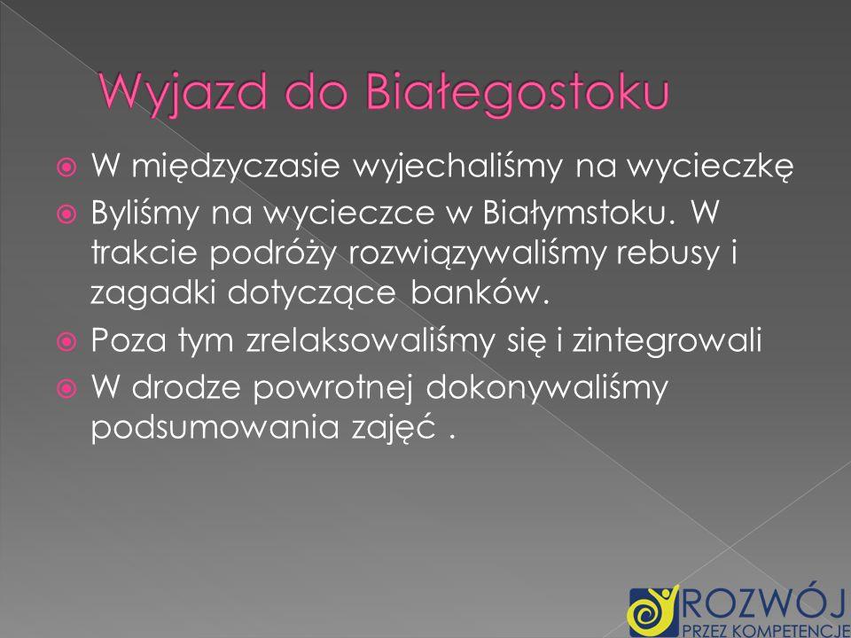 W międzyczasie wyjechaliśmy na wycieczkę Byliśmy na wycieczce w Białymstoku. W trakcie podróży rozwiązywaliśmy rebusy i zagadki dotyczące banków. Poza