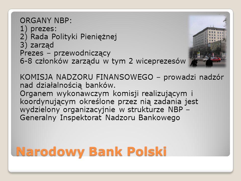 Narodowy Bank Polski ORGANY NBP: 1) prezes: 2) Rada Polityki Pieniężnej 3) zarząd Prezes – przewodniczący 6-8 członków zarządu w tym 2 wiceprezesów KOMISJA NADZORU FINANSOWEGO – prowadzi nadzór nad działalnością banków.