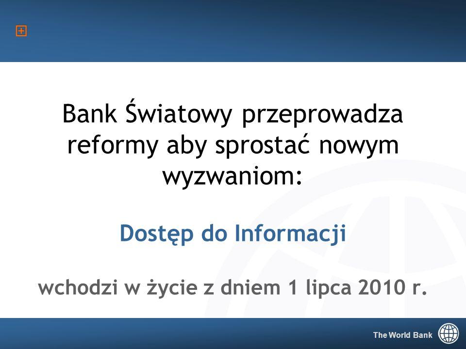 The World Bank 1 Bank Światowy przeprowadza reformy aby sprostać nowym wyzwaniom: Dostęp do Informacji wchodzi w życie z dniem 1 lipca 2010 r.