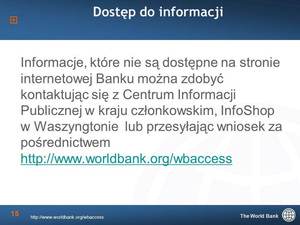 The World Bank 15 Dostęp do informacji Informacje, które nie są dostępne na stronie internetowej Banku można zdobyć kontaktując się z Centrum Informacji Publicznej w kraju członkowskim, InfoShop w Waszyngtonie lub przesyłając wniosek za pośrednictwem http://www.worldbank.org/wbaccess http://www.worldbank.org/wbaccess