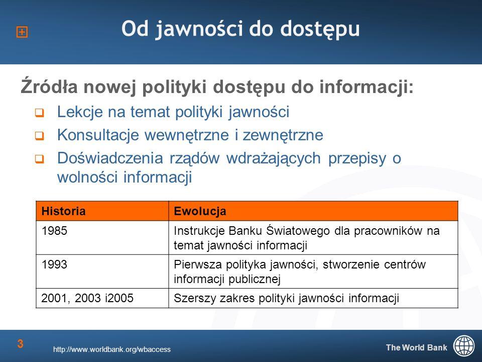 The World Bank 3 Od jawności do dostępu Źródła nowej polityki dostępu do informacji: Lekcje na temat polityki jawności Konsultacje wewnętrzne i zewnętrzne Doświadczenia rządów wdrażających przepisy o wolności informacji HistoriaEwolucja 1985Instrukcje Banku Światowego dla pracowników na temat jawności informacji 1993Pierwsza polityka jawności, stworzenie centrów informacji publicznej 2001, 2003 i2005Szerszy zakres polityki jawności informacji http://www.worldbank.org/wbaccess