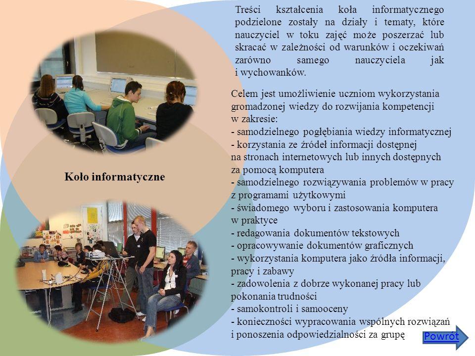Koło informatyczne Celem jest umożliwienie uczniom wykorzystania gromadzonej wiedzy do rozwijania kompetencji w zakresie: - samodzielnego pogłębiania wiedzy informatycznej - korzystania ze źródeł informacji dostępnej na stronach internetowych lub innych dostępnych za pomocą komputera - samodzielnego rozwiązywania problemów w pracy z programami użytkowymi - świadomego wyboru i zastosowania komputera w praktyce - redagowania dokumentów tekstowych - opracowywanie dokumentów graficznych - wykorzystania komputera jako źródła informacji, pracy i zabawy - zadowolenia z dobrze wykonanej pracy lub pokonania trudności - samokontroli i samooceny - konieczności wypracowania wspólnych rozwiązań i ponoszenia odpowiedzialności za grupę Treści kształcenia koła informatycznego podzielone zostały na działy i tematy, które nauczyciel w toku zajęć może poszerzać lub skracać w zależności od warunków i oczekiwań zarówno samego nauczyciela jak i wychowanków.