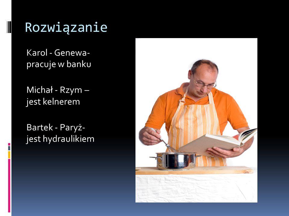 Rozwiązanie Karol - Genewa- pracuje w banku Michał - Rzym – jest kelnerem Bartek - Paryż- jest hydraulikiem