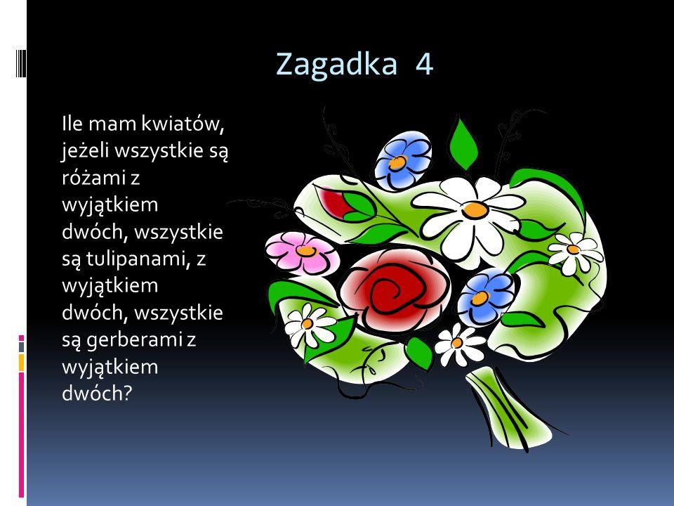 Zagadka 4 Ile mam kwiatów, jeżeli wszystkie są różami z wyjątkiem dwóch, wszystkie są tulipanami, z wyjątkiem dwóch, wszystkie są gerberami z wyjątkie