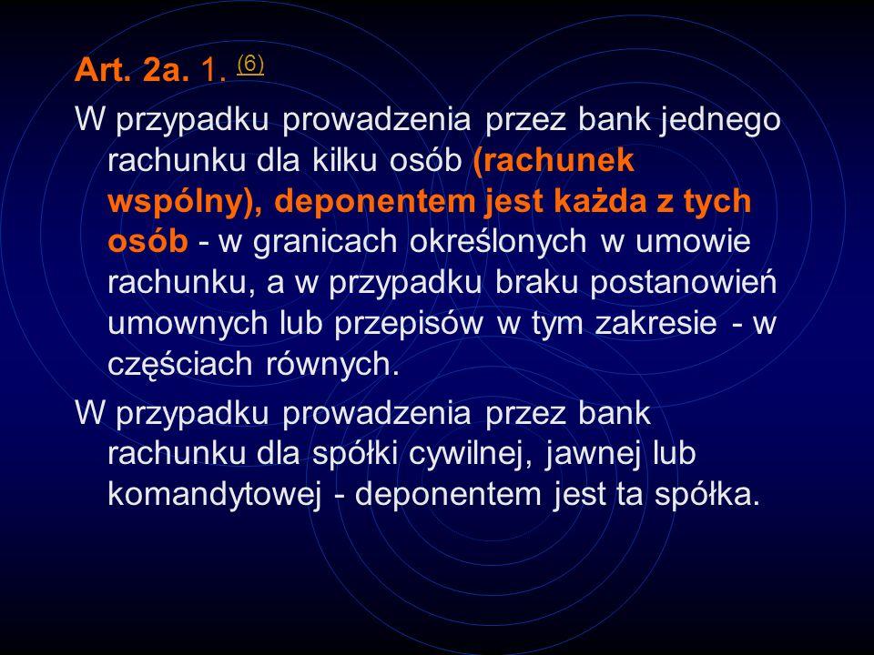 Art. 2a. 1. (6) (6) W przypadku prowadzenia przez bank jednego rachunku dla kilku osób (rachunek wspólny), deponentem jest każda z tych osób - w grani