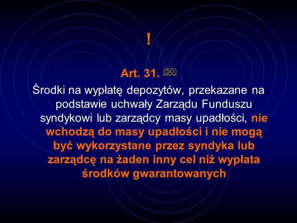 ! Art. 31. (50) (50) Środki na wypłatę depozytów, przekazane na podstawie uchwały Zarządu Funduszu syndykowi lub zarządcy masy upadłości, nie wchodzą