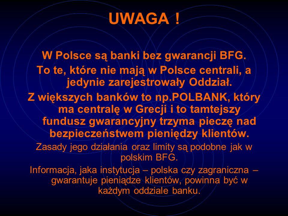 UWAGA ! W Polsce są banki bez gwarancji BFG. To te, które nie mają w Polsce centrali, a jedynie zarejestrowały Oddział. Z większych banków to np.POLBA