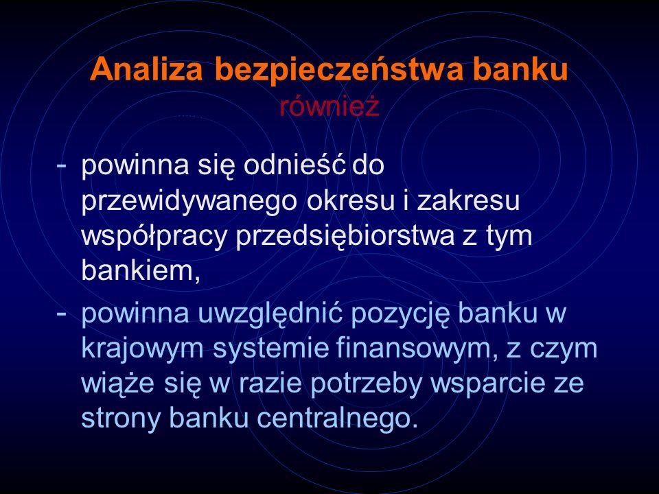Analiza bezpieczeństwa banku również - powinna się odnieść do przewidywanego okresu i zakresu współpracy przedsiębiorstwa z tym bankiem, - powinna uwz