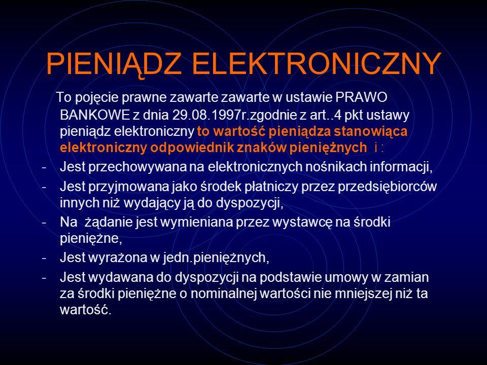 PIENIĄDZ ELEKTRONICZNY To pojęcie prawne zawarte zawarte w ustawie PRAWO BANKOWE z dnia 29.08.1997r.zgodnie z art..4 pkt ustawy pieniądz elektroniczny