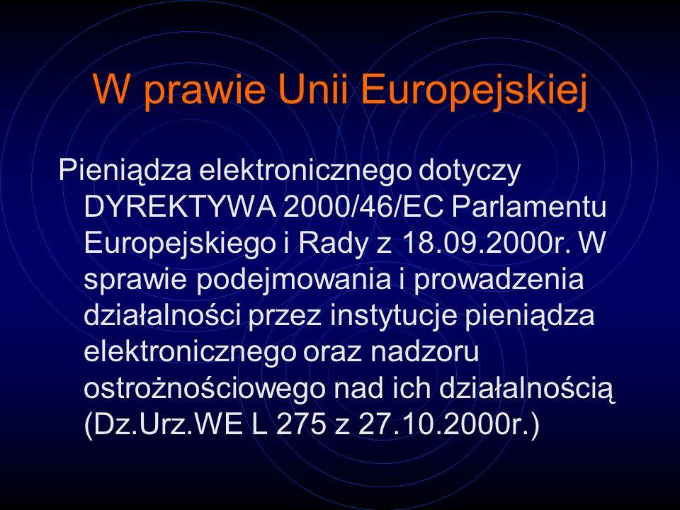 W prawie Unii Europejskiej Pieniądza elektronicznego dotyczy DYREKTYWA 2000/46/EC Parlamentu Europejskiego i Rady z 18.09.2000r. W sprawie podejmowani