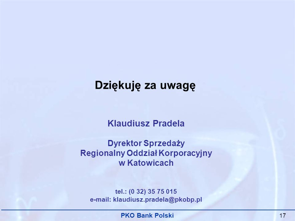 PKO Bank Polski 17 Dziękuję za uwagę Klaudiusz Pradela Dyrektor Sprzedaży Regionalny Oddział Korporacyjny w Katowicach tel.: (0 32) 35 75 015 e-mail: klaudiusz.pradela@pkobp.pl
