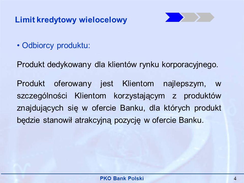 PKO Bank Polski 5 Dostępność produktów w ramach limitu: Jedna umowa kredytowa udostępnia kredytobiorcy różne produkty o charakterze zaangażowania kredytowego, w tym w szczególności: 1) kredyt w rachunku bieżącym 2) kredyt obrotowy w rachunku kredytowym 3) faktoring niepełny 4) gwarancja własna w obrocie krajowym Limit kredytowy wielocelowy