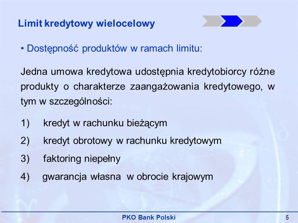 PKO Bank Polski 16 Zalety produktu: Elastyczność i różnorodność: możliwość korzystania z różnych produktów bankowych w ramach jednej umowy, w terminie wynikającym z bieżącego zapotrzebowania klienta Szybki dostęp do produktów po zawarciu umowy limitu Korzyści dla klienta: Maksymalne uproszczenie procedur przy korzystaniu z wielu form finansowania Prowizje płatne za wykorzystaną część limitu Zabezpieczenie przyjmowane do całego limitu Możliwość przedłużania okresu kredytowania w sposób kroczący Limit kredytowy wielocelowy