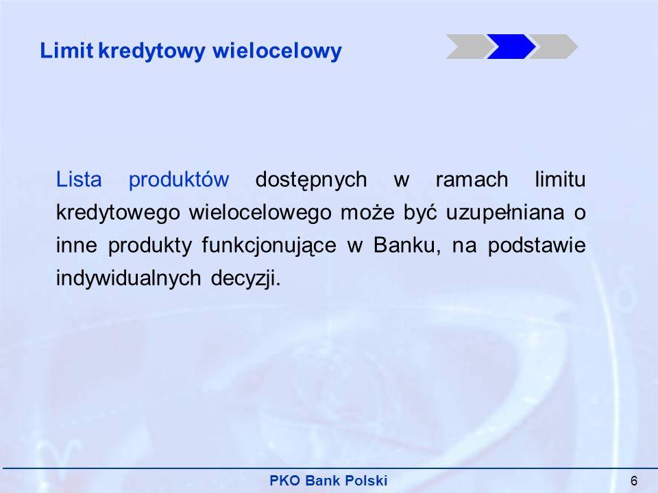 PKO Bank Polski 6 Lista produktów dostępnych w ramach limitu kredytowego wielocelowego może być uzupełniana o inne produkty funkcjonujące w Banku, na podstawie indywidualnych decyzji.