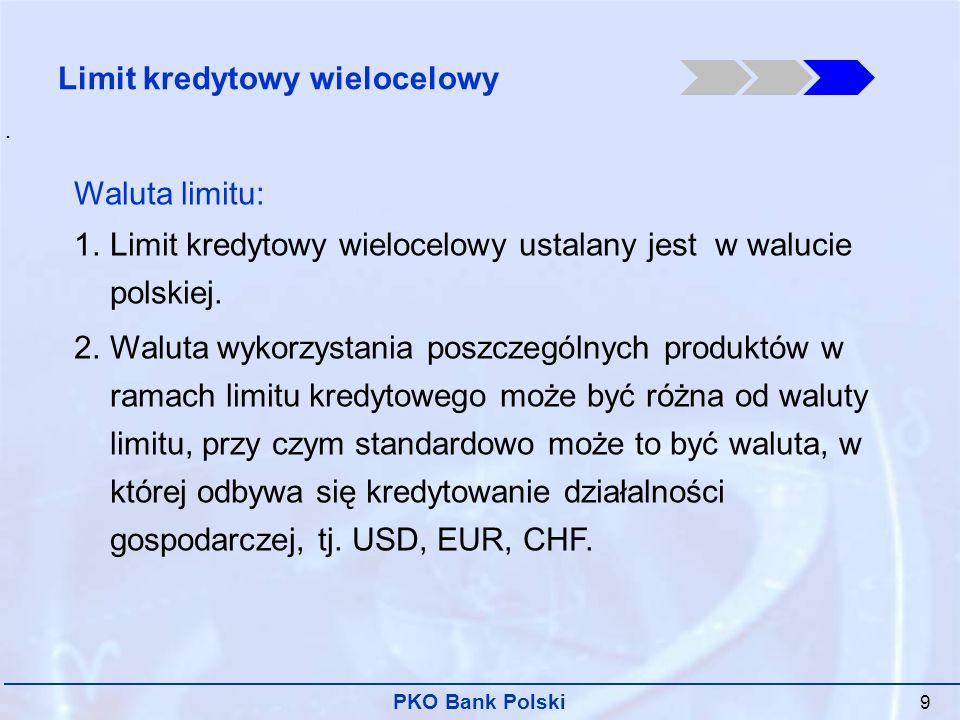 PKO Bank Polski 9 Waluta limitu: 1.Limit kredytowy wielocelowy ustalany jest w walucie polskiej.