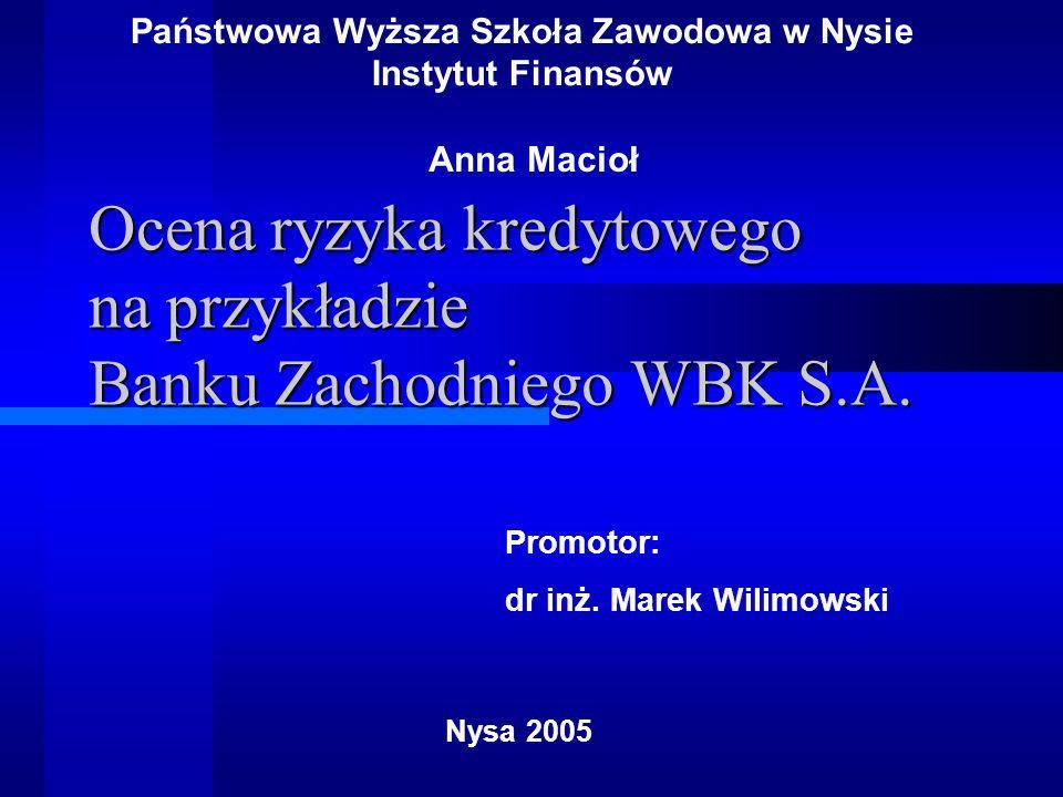 Ocena ryzyka kredytowego na przykładzie Banku Zachodniego WBK S.A. Państwowa Wyższa Szkoła Zawodowa w Nysie Instytut Finansów Nysa 2005 Promotor: dr i