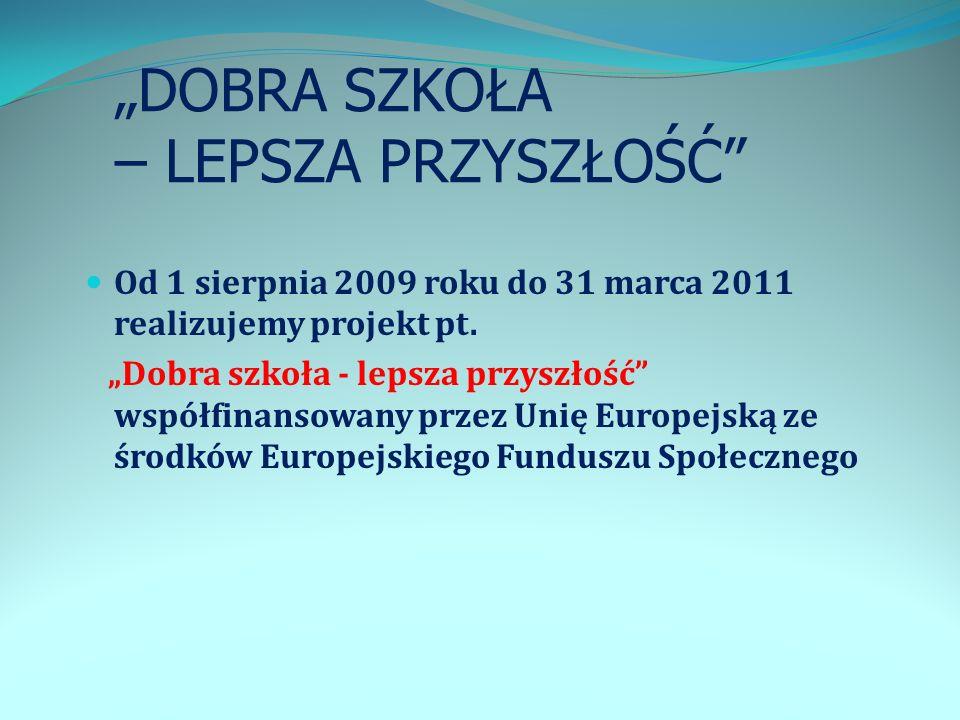 DOBRA SZKOŁA – LEPSZA PRZYSZŁOŚĆ Od 1 sierpnia 2009 roku do 31 marca 2011 realizujemy projekt pt. Dobra szkoła - lepsza przyszłość współfinansowany pr