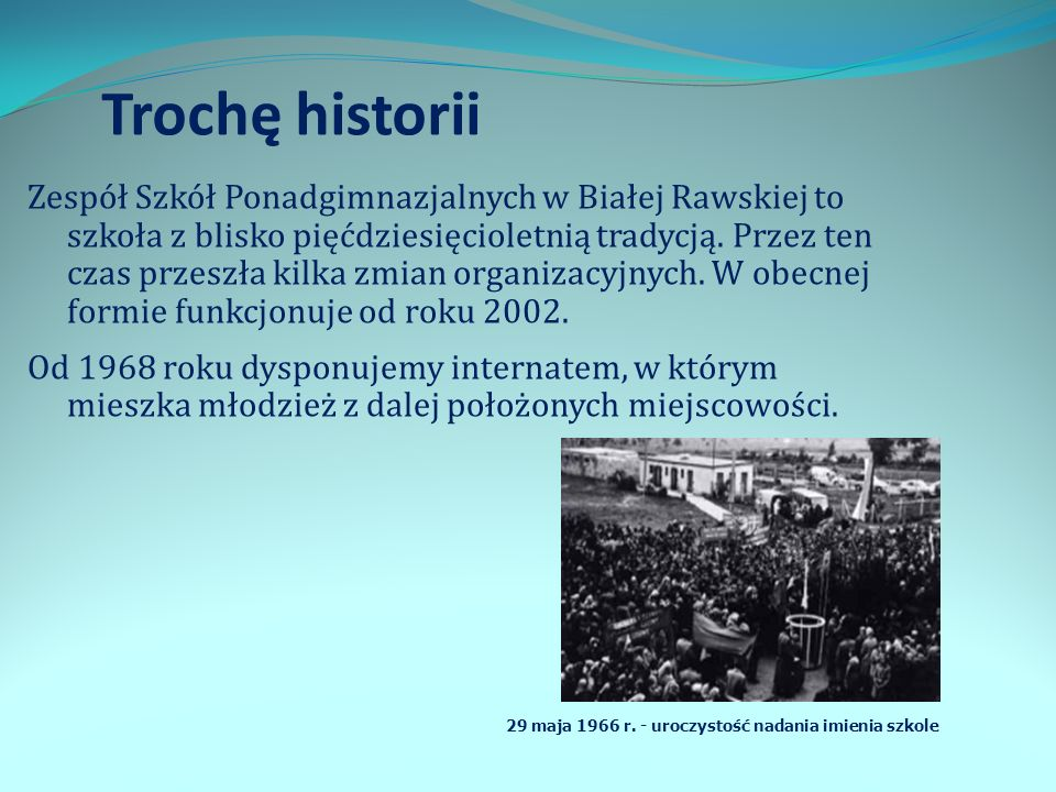 Trochę historii Zespół Szkół Ponadgimnazjalnych w Białej Rawskiej to szkoła z blisko pięćdziesięcioletnią tradycją. Przez ten czas przeszła kilka zmia