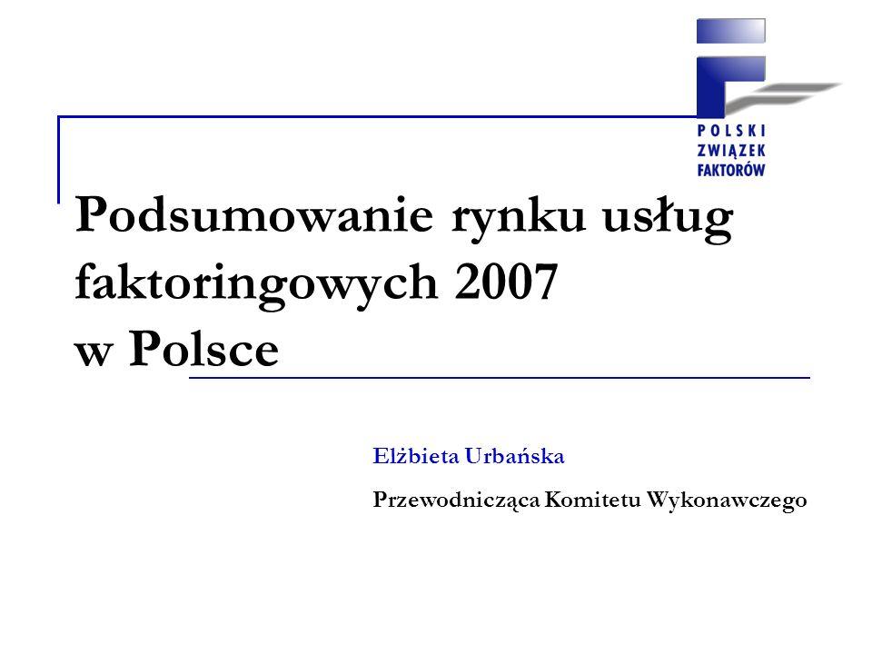 Podsumowanie rynku usług faktoringowych 2007 w Polsce Elżbieta Urbańska Przewodnicząca Komitetu Wykonawczego
