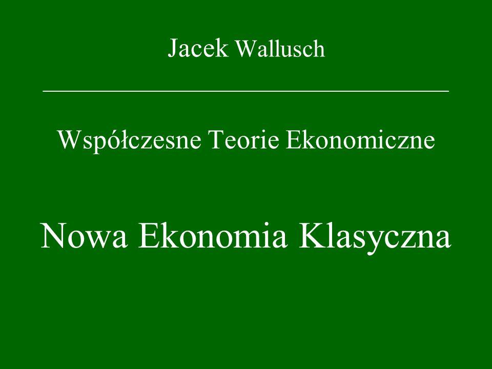 Jacek Wallusch _________________________________ Współczesne Teorie Ekonomiczne Nowa Ekonomia Klasyczna