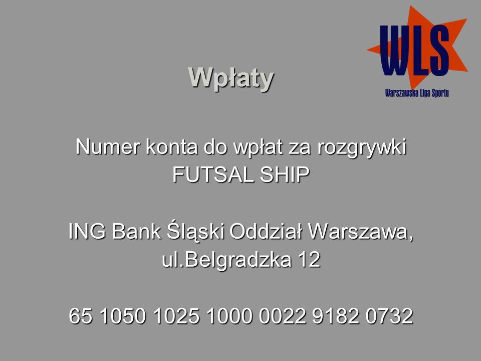 Wpłaty Numer konta do wpłat za rozgrywki FUTSAL SHIP ING Bank Śląski Oddział Warszawa, ul.Belgradzka 12 65 1050 1025 1000 0022 9182 0732